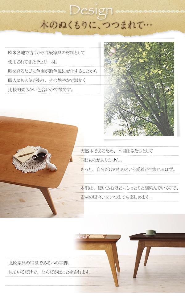 デザイン 木のぬくもりに、つつまれて…欧米各地で古くから高級家具の材料として使用されてきたチェリー材。時を経るたびに色調が飴色風に変化することから職人にも人気があり、その艶やかで温かく比較的柔らかい色合いが特徴です。 天然木であるため、木目はふたつとして同じものがありません。きっと、自分だけのものという愛着が生まれるはず。 木肌は、使い込むほどにしっとりと馴染んでいくので、素材の風合いをいつまでも楽しめます。 北欧家具の特徴であるハの字脚。見ているだけで、なんだかほっと癒されます。