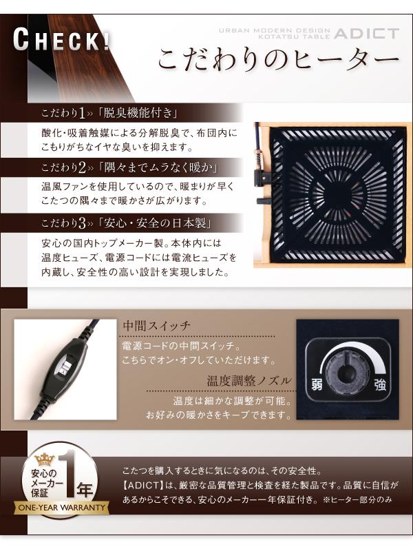 こだわりのヒーター こだわり(1)脱臭機能付き 酸化・吸着触媒による分解脱臭で、布団内にこもりがちなイヤな臭いを抑えます。 こだわり(2)隅々までムラなく暖か 温風ファンを使用しているので、暖まりが早くこたつの隅々まで暖かさが広がります。 こだわり(3)安心・安全の日本製 安心の国内トップメーカー製。本体内には温度ヒューズ、電源コードには電流ヒューズを内蔵し、安全性の高い設計を実現しました。 中間スイッチ-電源コードの中間スイッチ。こちらでオン・オフしていただけます。 温度調整ノズル-温度は細かな調整が可能。お好みの暖かさをキープできます。 ◆安心のメーカー1年保証◆ こたつを購入するときに気になるのは、その安全性。【ADICT】は、厳密な品質管理と検査を経た製品です。品質に自信があるからこそできる、安心のメーカー1年保証付き。※ヒーター部分のみ