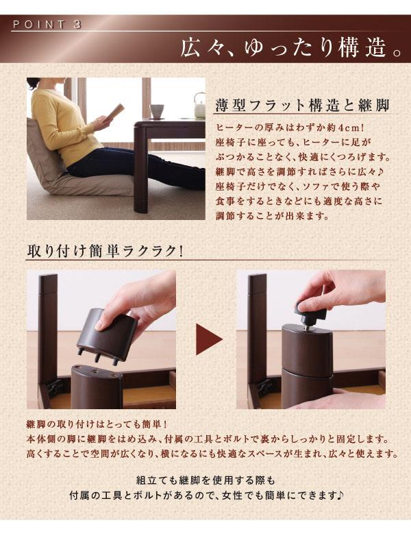 広々ゆったり構造。薄型フラット構造と継脚。ヒーターの厚みはわずか約4cm!座椅子に座っても、ヒーターに足がぶつかることなく、快適にくつろげます。継脚で高さ調節すればさらに広々!座椅子だけでなく、ソファーで使う際や食事をするときなどにも適度な高さに調節することが出来ます。 取り付け簡単楽々!継脚の取り付けはとっても簡単!本体側の脚に継脚をはめ込み、付属の工具とボルトで裏からしっかりと固定します。高くすることで空間が広くなり、横になるにも快適なスペースが生まれ、次々と使えます。付属の工具とボルトがあるので女性でも簡単にできます。
